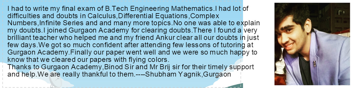 I had to write my final exam of B.Tech Engineering Mathematics.I had lot of difficulties and doubts in Calculus,Differential Equations,Complex Numbers,Infinite Series and and many more topics.No one was able to explain my doubts.I joined Gurgaon Academy for clearing doubts.There I found a very brilliant teacher who helped me and my friend Ankur clear all our doubts in just few days.We got so much confident after attending few lessons of tutoring at Gurgaon Academy.Finally our paper went well and we were so much happy to know that we cleared our papers with flying colors. Thanks to Gurgaon Academy, Binod Sir and Mr Brij sir for their timely support and help.We are really thankful to them.----Shubham Yagnik